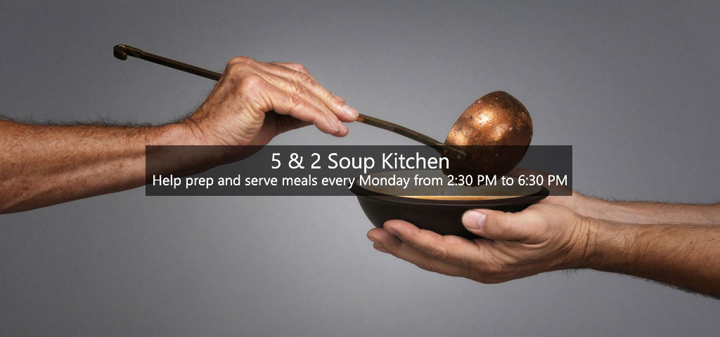 5 & 2 Soup Kitchen: Help prep and serve meals every Monday from 2:30 PM to 6:30 PM