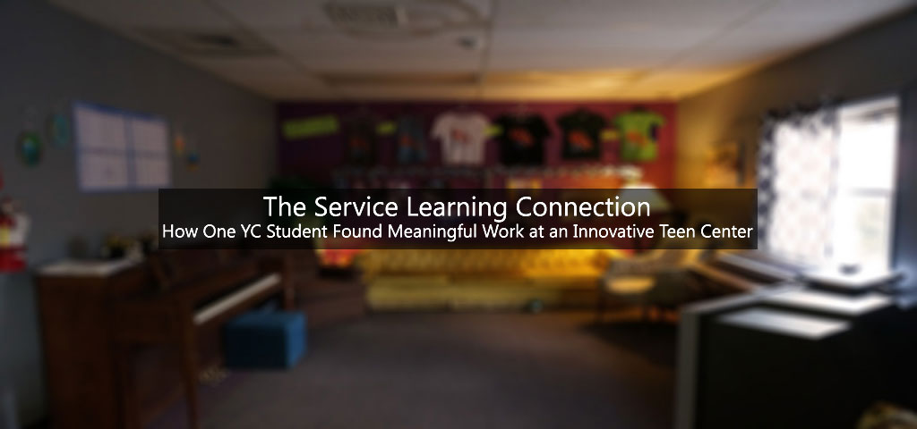 The Service Learning Connection: How One YC Student Found Meaningful Work at an Innovative Teen Center